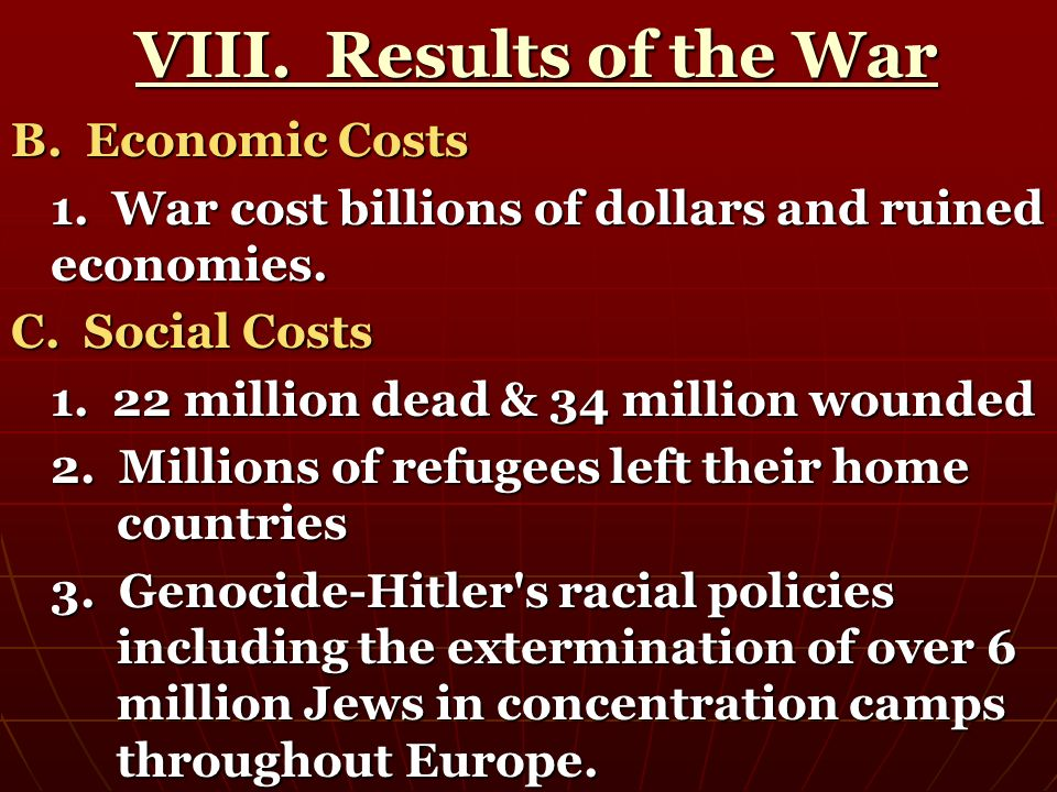 VIII. Results of the War VIII. Results of the War B. Economic Costs 1. War cost billions of dollars and ruined economies. C. Social Costs 1. 22 millio
