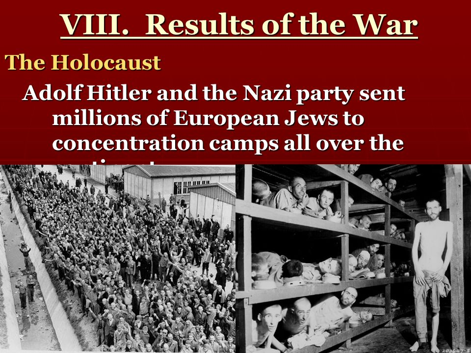 VIII. Results of the War VIII. Results of the War The Holocaust Adolf Hitler and the Nazi party sent millions of European Jews to concentration camps