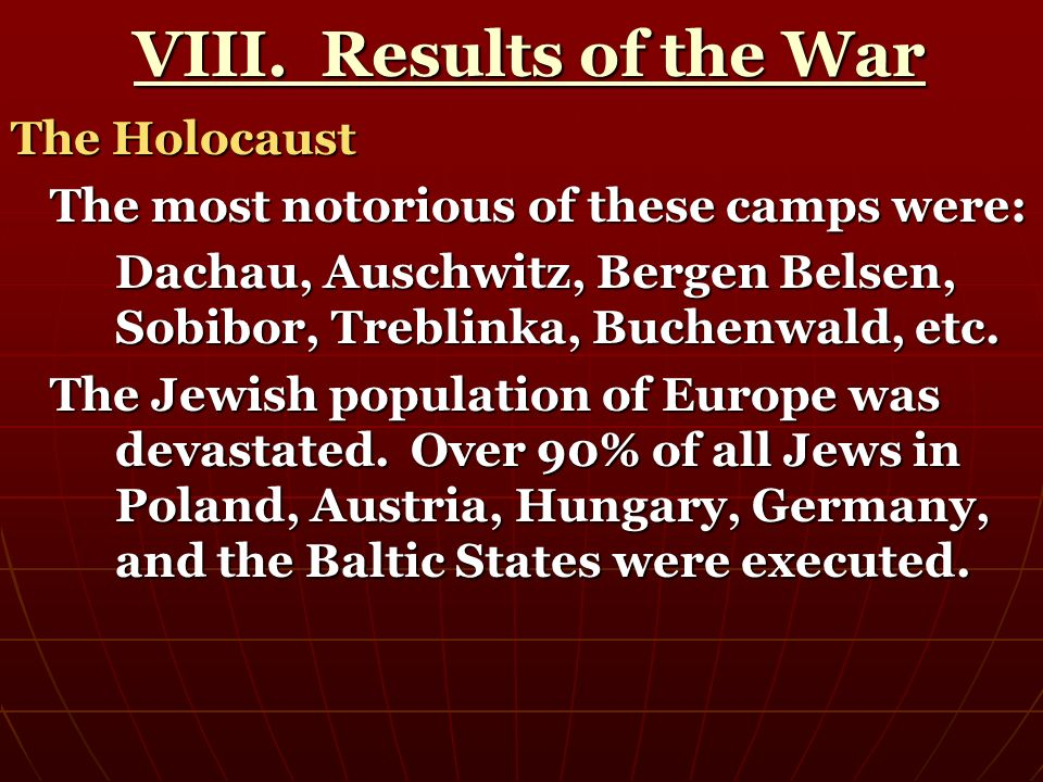VIII. Results of the War VIII. Results of the War The Holocaust The most notorious of these camps were: Dachau, Auschwitz, Bergen Belsen, Sobibor, Tre