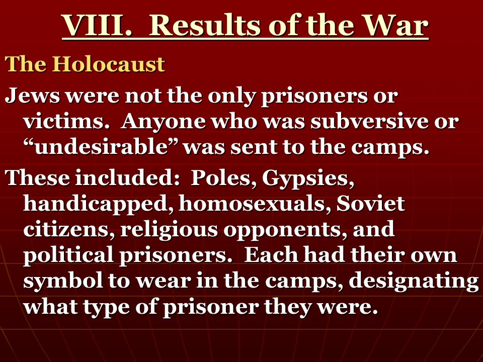 VIII. Results of the War VIII. Results of the War The Holocaust Jews were not the only prisoners or victims. Anyone who was subversive or undesirable