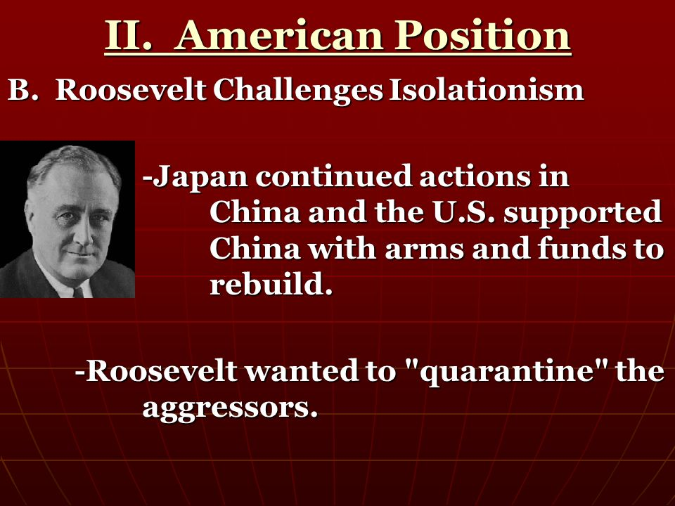 II. American Position B. Roosevelt Challenges Isolationism -Japan continued actions in China and the U.S. supported China with arms and funds to rebui