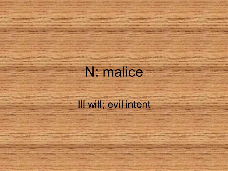 N: malice Ill will; evil intent