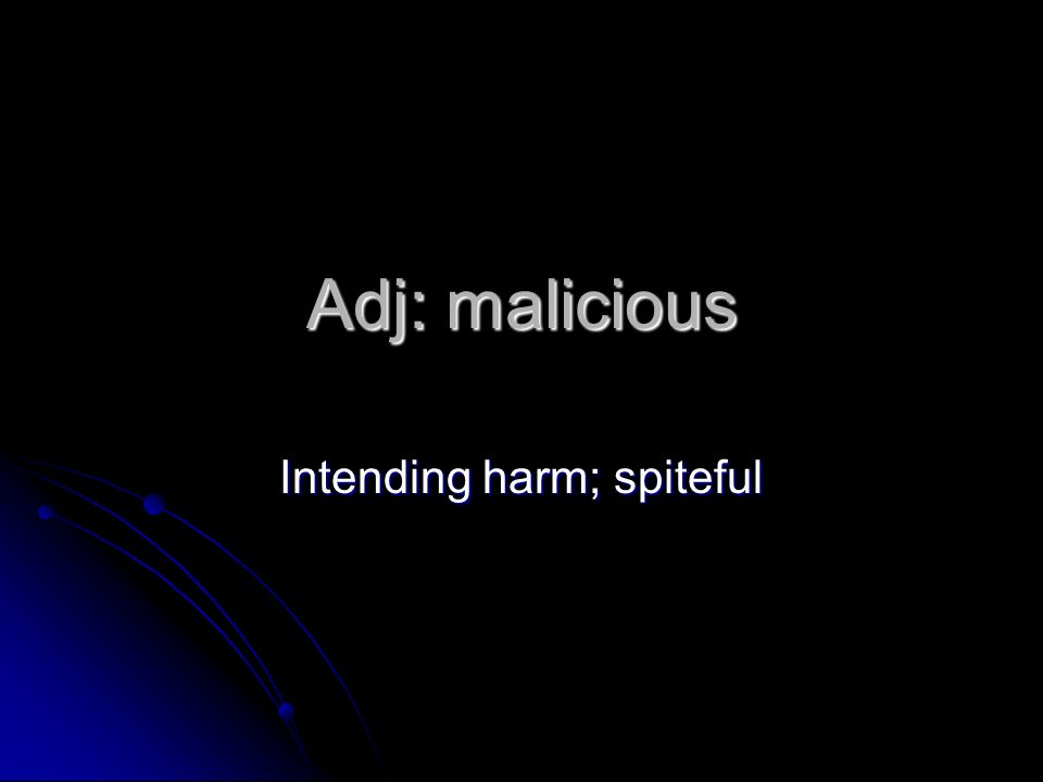 Adj: malicious Intending harm; spiteful