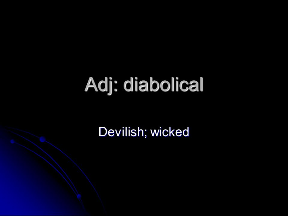 Adj: diabolical Devilish; wicked