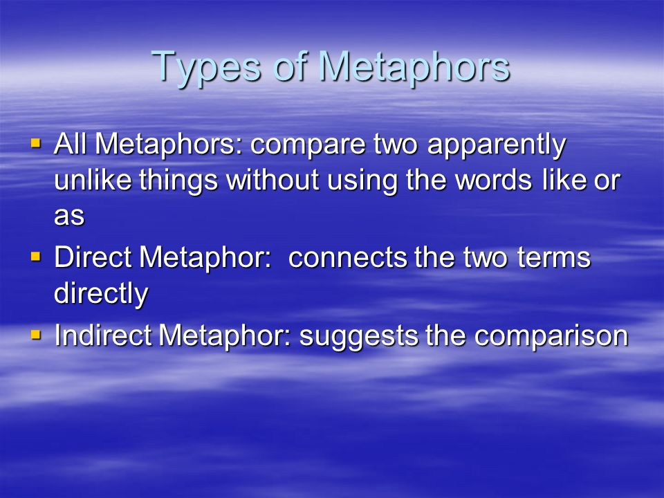 Types of Metaphors All Metaphors: compare two apparently unlike things without using the words like or as All Metaphors: compare two apparently unlike things without using the words like or as Direct Metaphor: connects the two terms directly Direct Metaphor: connects the two terms directly Indirect Metaphor: suggests the comparison Indirect Metaphor: suggests the comparison