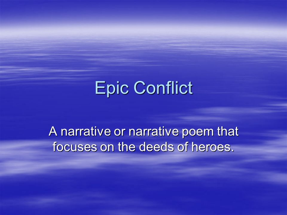 Epic Conflict A narrative or narrative poem that focuses on the deeds of heroes.