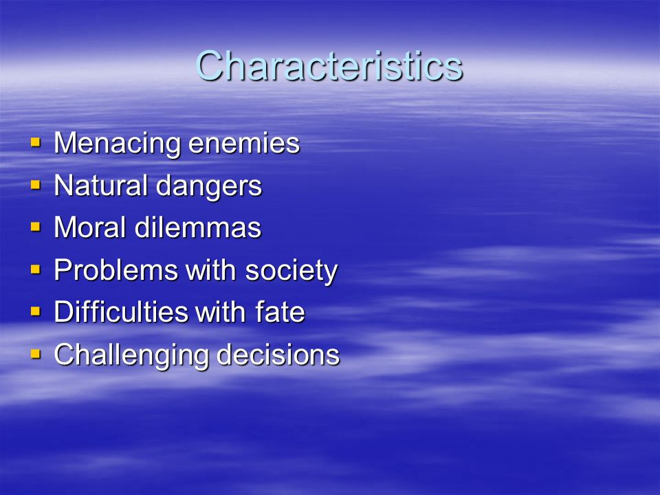 Characteristics Menacing enemies Menacing enemies Natural dangers Natural dangers Moral dilemmas Moral dilemmas Problems with society Problems with society Difficulties with fate Difficulties with fate Challenging decisions Challenging decisions
