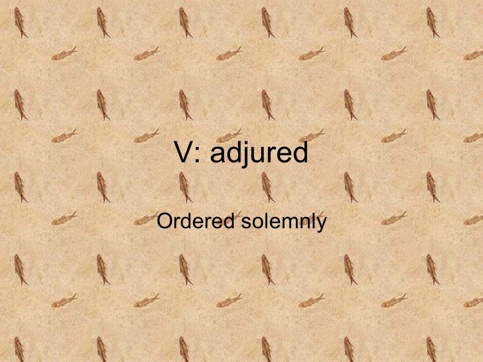 V: adjured Ordered solemnly