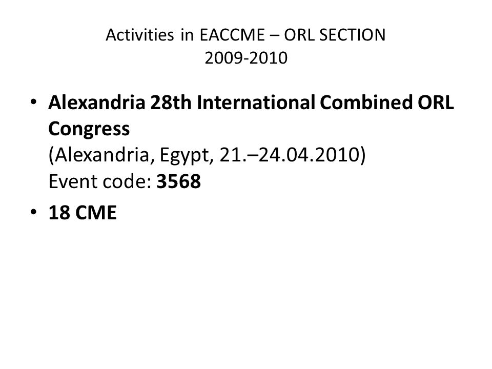 Activities in EACCME – ORL SECTION 2009-2010 Alexandria 28th International Combined ORL Congress (Alexandria, Egypt, 21.–24.04.2010) Event code: 3568 18 CME