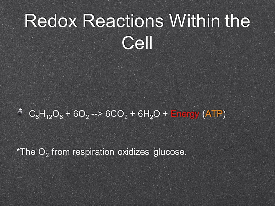 Redox Reactions Within the Cell C 6 H 12 O 6 + 6O 2 --> 6CO 2 + 6H 2 O + Energy (ATP) *The O 2 from respiration oxidizes glucose. C 6 H 12 O 6 + 6O 2