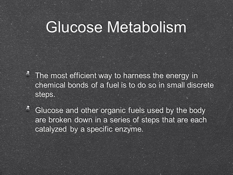 Glucose Metabolism The most efficient way to harness the energy in chemical bonds of a fuel is to do so in small discrete steps. Glucose and other org