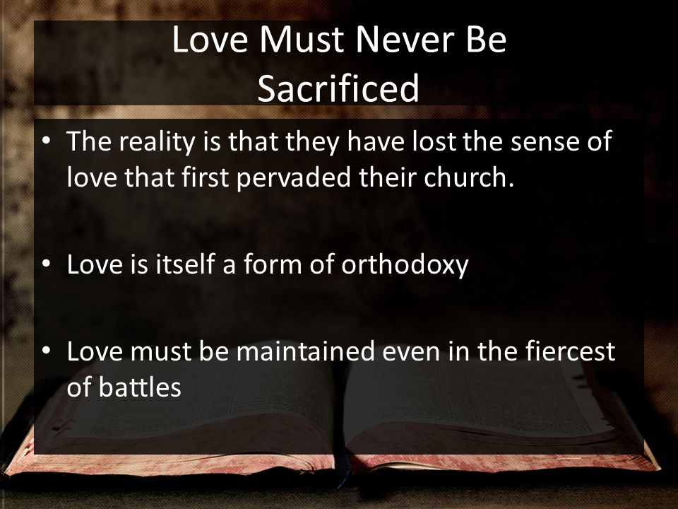 Love Must Never Be Sacrificed The reality is that they have lost the sense of love that first pervaded their church.