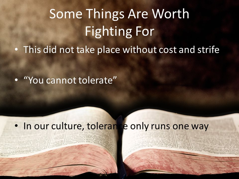 Some Things Are Worth Fighting For This did not take place without cost and strife You cannot tolerate In our culture, tolerance only runs one way