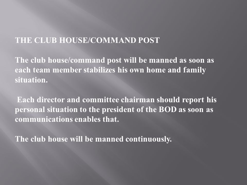 THE CLUB HOUSE/COMMAND POST The club house/command post will be manned as soon as each team member stabilizes his own home and family situation.