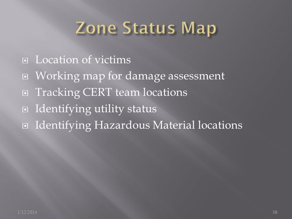 Location of victims Working map for damage assessment Tracking CERT team locations Identifying utility status Identifying Hazardous Material locations 1/12/201436