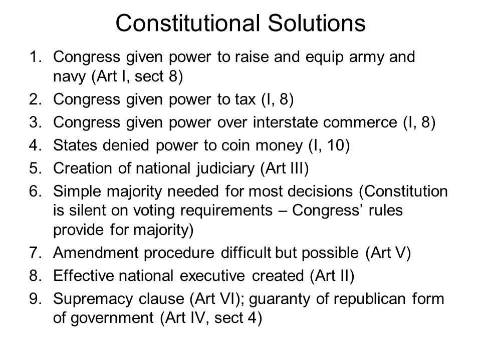Constitutional Solutions 1.Congress given power to raise and equip army and navy (Art I, sect 8) 2.Congress given power to tax (I, 8) 3.Congress given