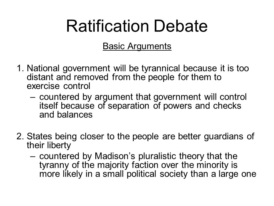 Ratification Debate Basic Arguments 1.National government will be tyrannical because it is too distant and removed from the people for them to exercis