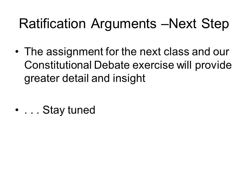 Ratification Arguments –Next Step The assignment for the next class and our Constitutional Debate exercise will provide greater detail and insight...