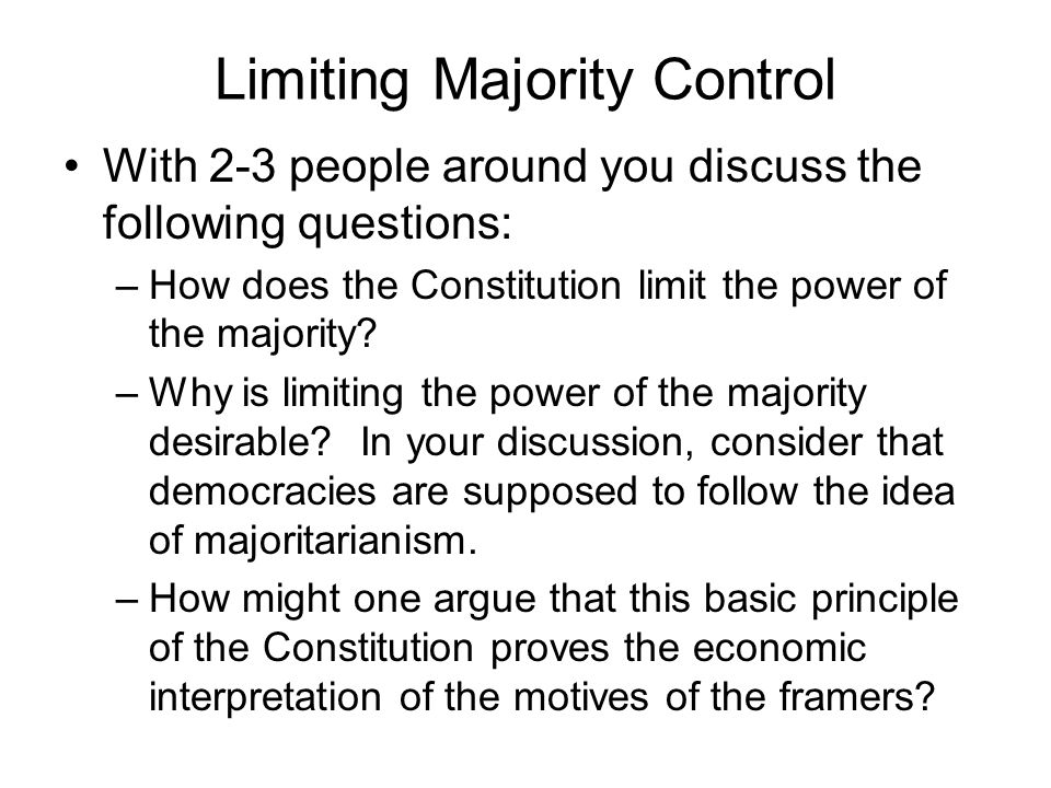 Limiting Majority Control With 2-3 people around you discuss the following questions: –How does the Constitution limit the power of the majority? –Why