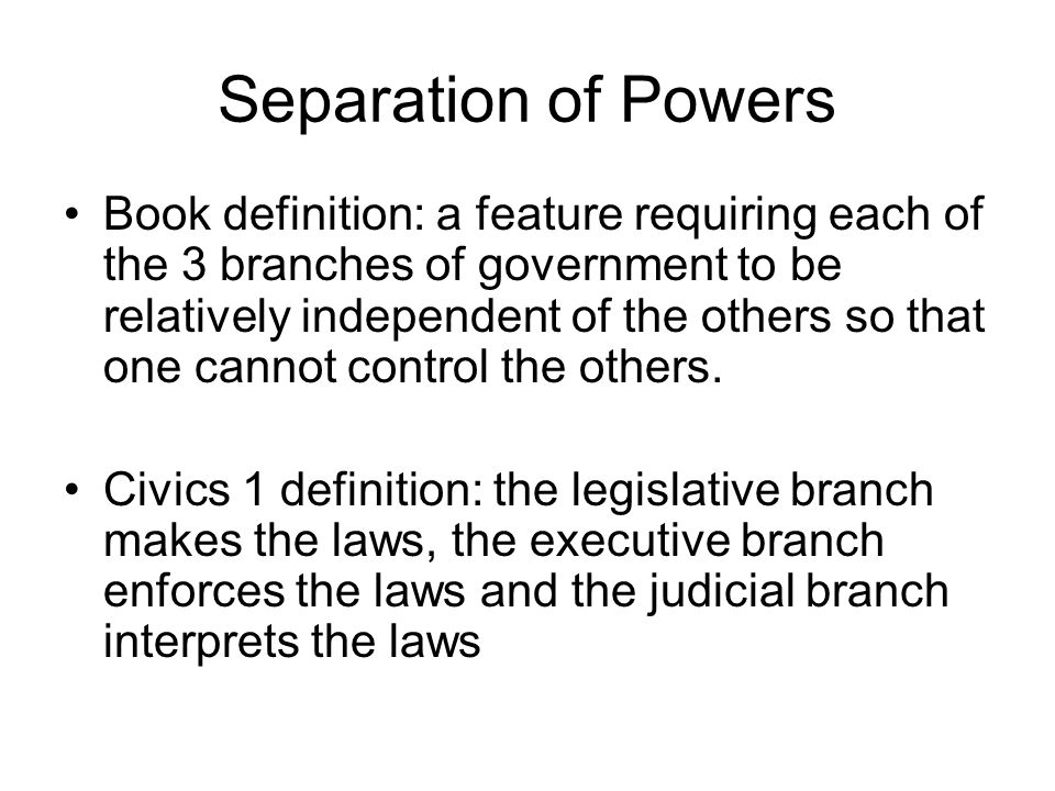 Separation of Powers Book definition: a feature requiring each of the 3 branches of government to be relatively independent of the others so that one