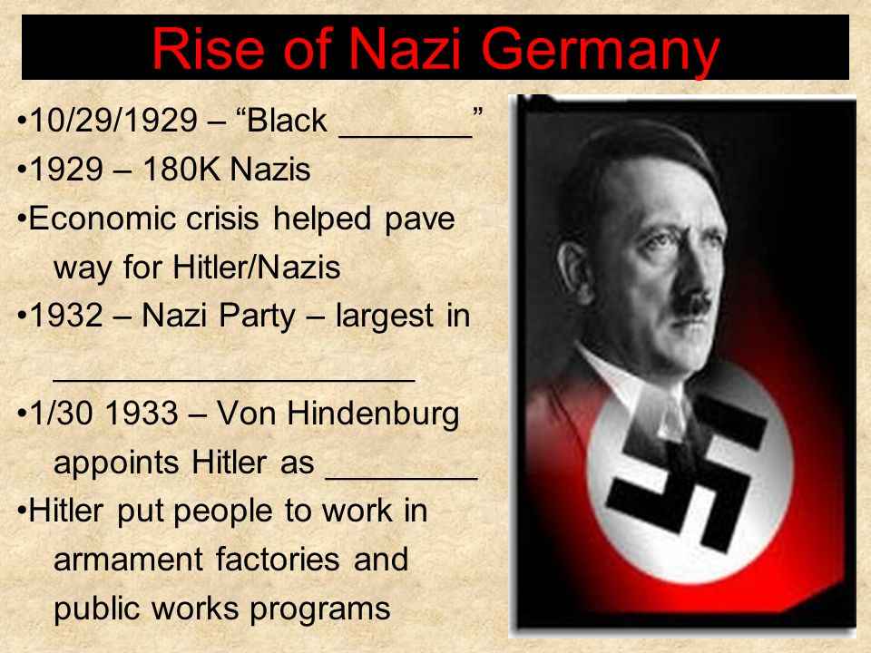 Rise of Nazi Germany 10/29/1929 – Black _______ 1929 – 180K Nazis Economic crisis helped pave way for Hitler/Nazis 1932 – Nazi Party – largest in ____