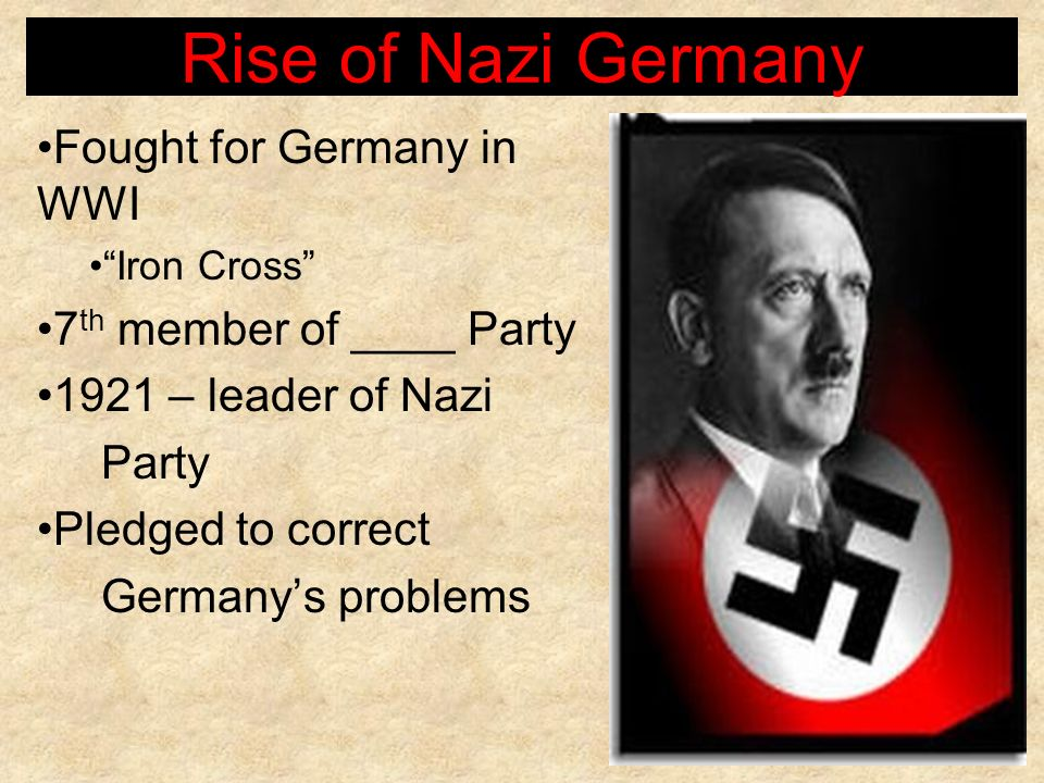Rise of Nazi Germany Fought for Germany in WWI Iron Cross 7 th member of ____ Party 1921 – leader of Nazi Party Pledged to correct Germanys problems