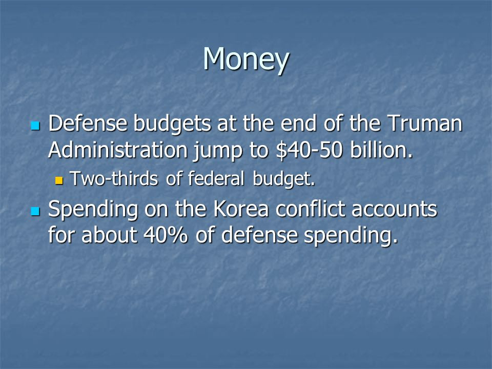 Money Defense budgets at the end of the Truman Administration jump to $40-50 billion.