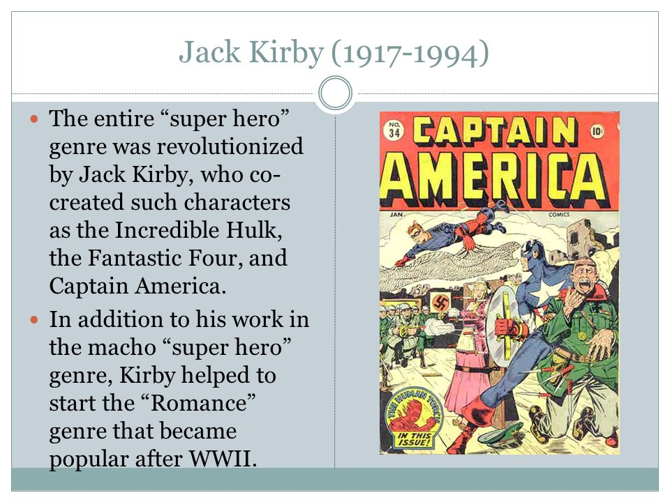 Jack Kirby (1917-1994) The entire super hero genre was revolutionized by Jack Kirby, who co- created such characters as the Incredible Hulk, the Fantastic Four, and Captain America.