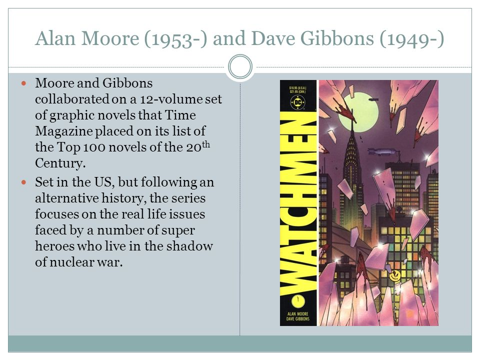 Alan Moore (1953-) and Dave Gibbons (1949-) Moore and Gibbons collaborated on a 12-volume set of graphic novels that Time Magazine placed on its list of the Top 100 novels of the 20 th Century.