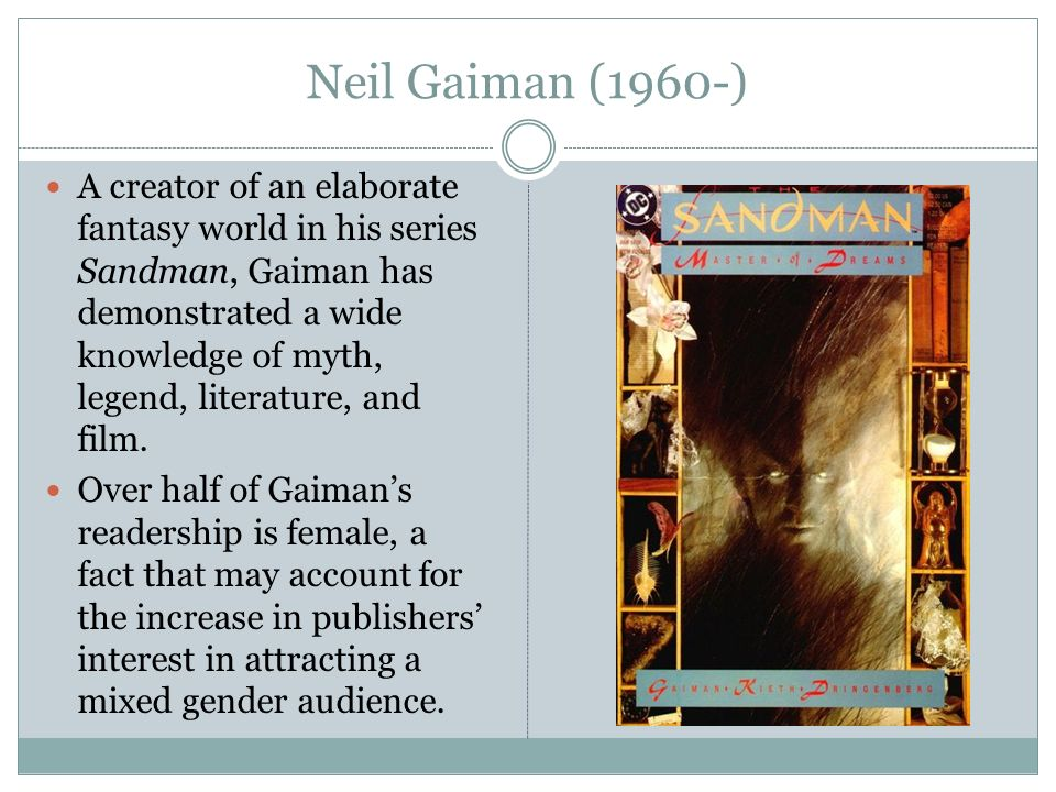 Neil Gaiman (1960-) A creator of an elaborate fantasy world in his series Sandman, Gaiman has demonstrated a wide knowledge of myth, legend, literature, and film.