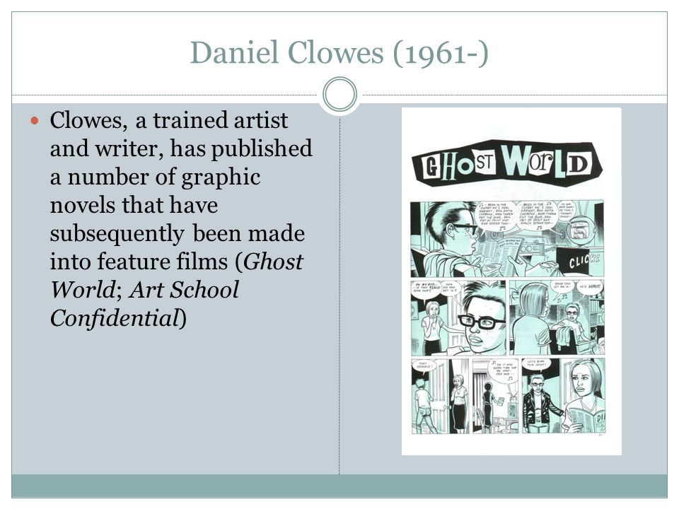 Daniel Clowes (1961-) Clowes, a trained artist and writer, has published a number of graphic novels that have subsequently been made into feature films (Ghost World; Art School Confidential)