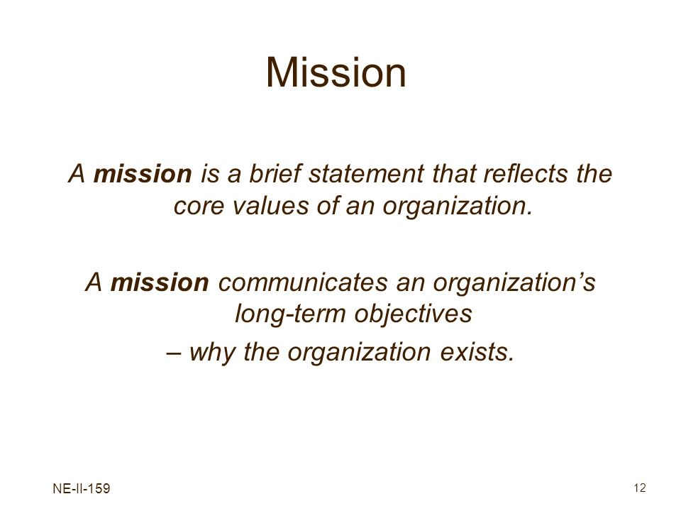 NE-II-159 12 Mission A mission is a brief statement that reflects the core values of an organization. A mission communicates an organizations long-ter