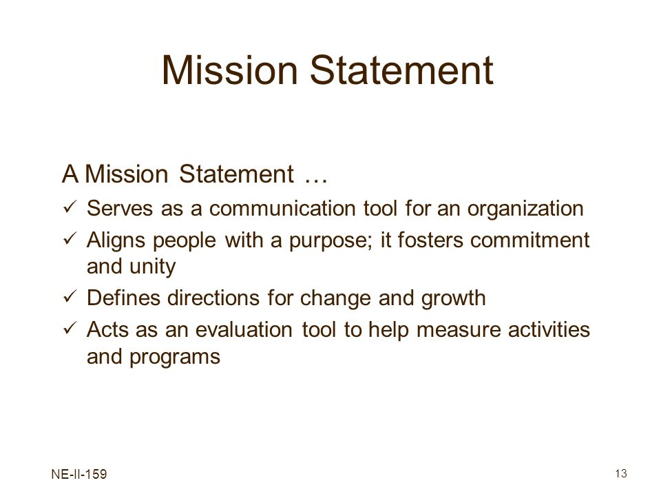 NE-II-159 13 Mission Statement A Mission Statement … Serves as a communication tool for an organization Aligns people with a purpose; it fosters commi