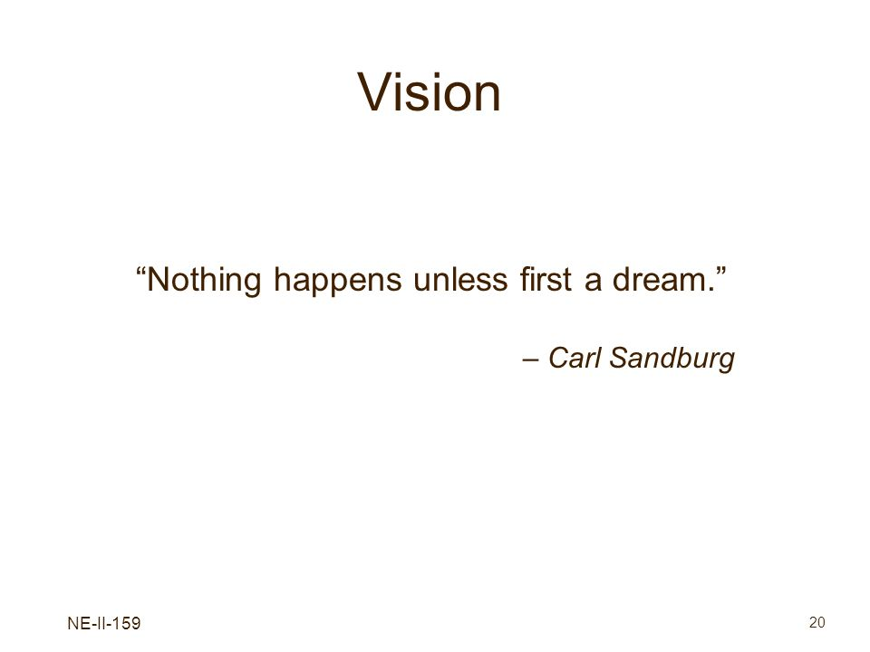 NE-II-159 20 Vision Nothing happens unless first a dream. – Carl Sandburg