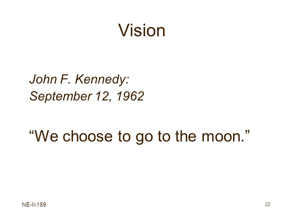 NE-II-159 22 Vision John F. Kennedy: September 12, 1962 We choose to go to the moon.