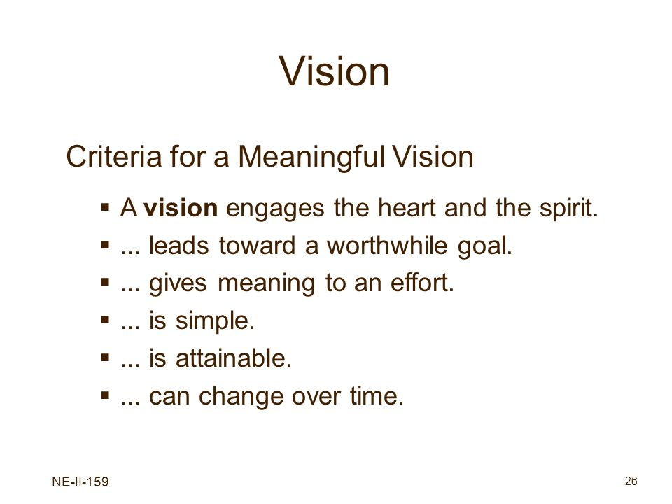NE-II-159 26 Vision Criteria for a Meaningful Vision A vision engages the heart and the spirit.... leads toward a worthwhile goal.... gives meaning to