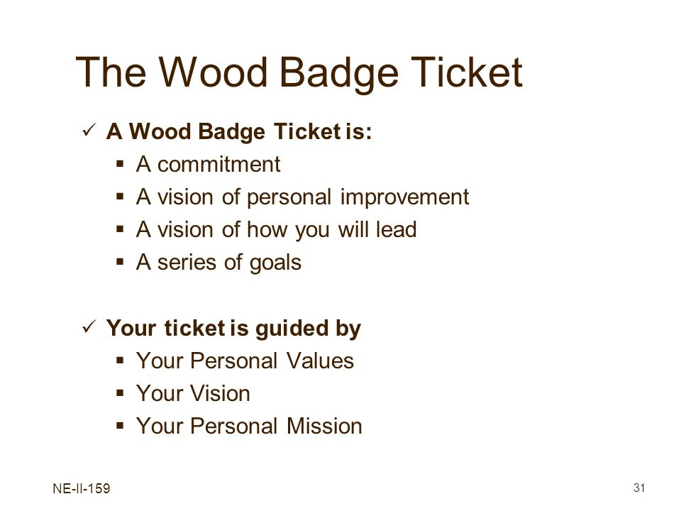 NE-II-159 31 The Wood Badge Ticket A Wood Badge Ticket is: A commitment A vision of personal improvement A vision of how you will lead A series of goa
