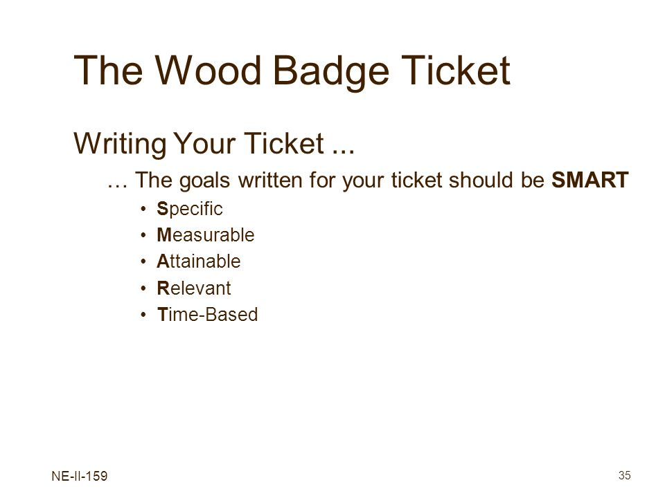 NE-II-159 35 The Wood Badge Ticket Writing Your Ticket... … The goals written for your ticket should be SMART Specific Measurable Attainable Relevant