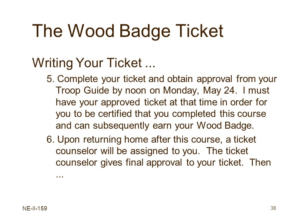 NE-II-159 38 The Wood Badge Ticket Writing Your Ticket... 5. Complete your ticket and obtain approval from your Troop Guide by noon on Monday, May 24.