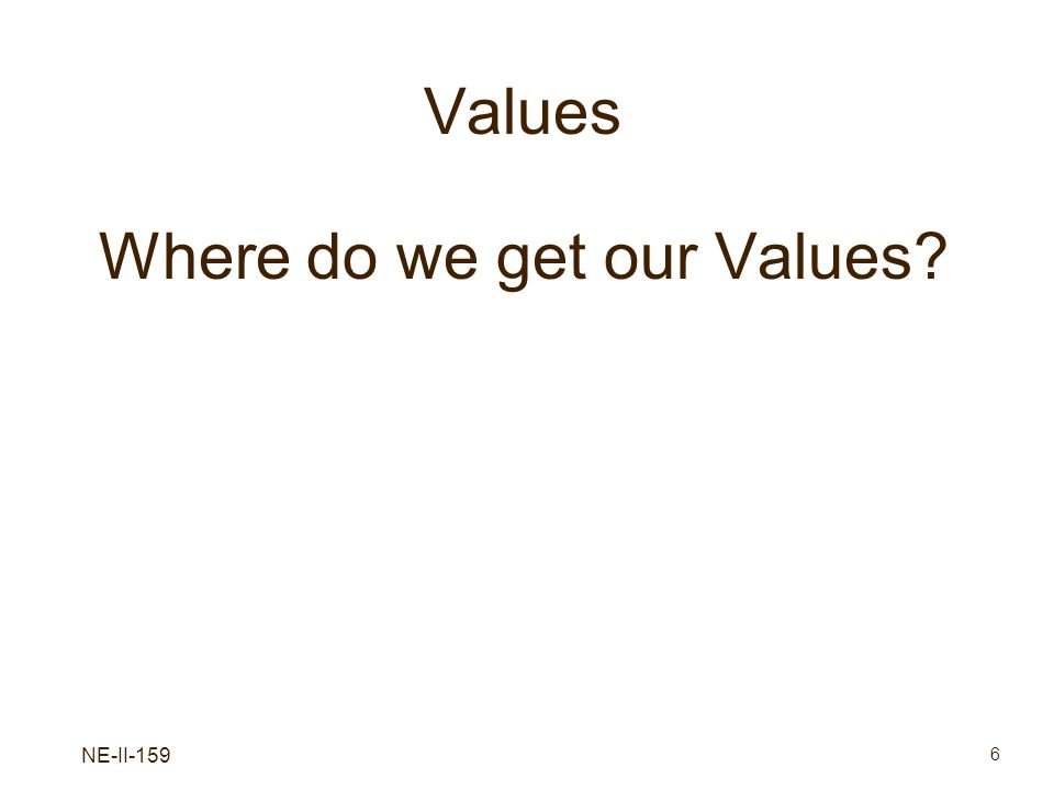 NE-II-159 6 Values Where do we get our Values?