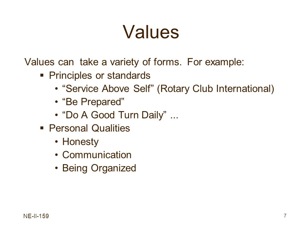 NE-II-159 7 Values Values can take a variety of forms. For example: Principles or standards Service Above Self (Rotary Club International) Be Prepared
