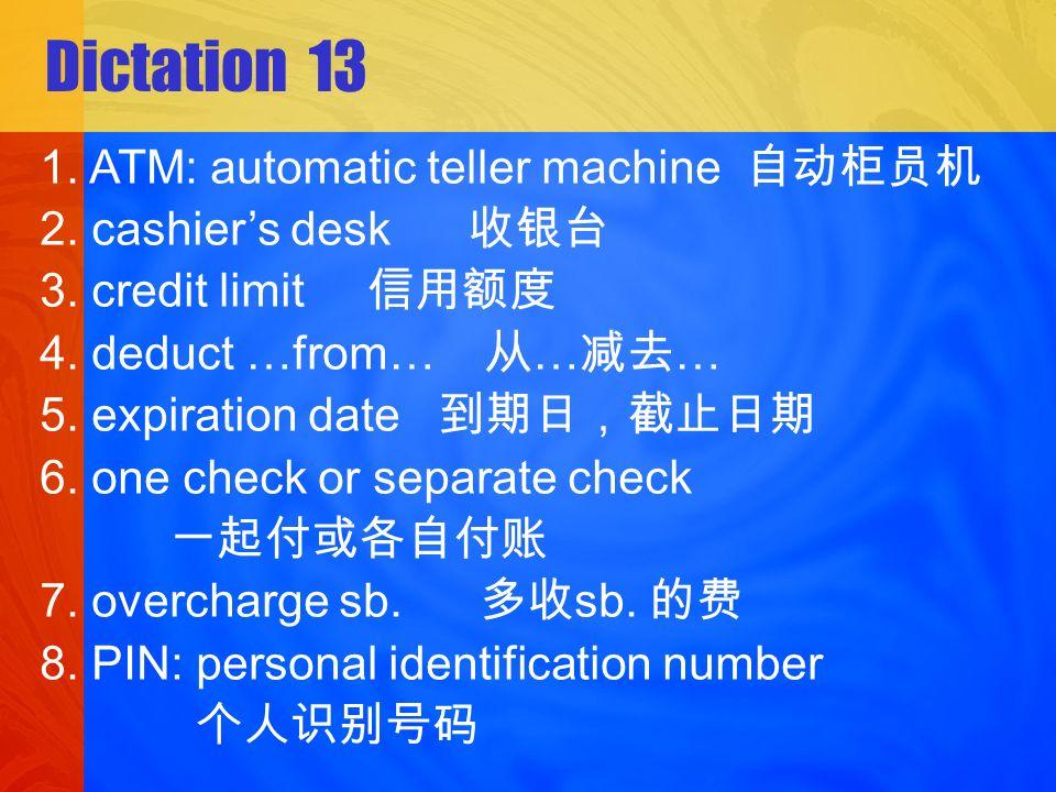 Dictation 13 1.ATM: automatic teller machine 2. cashiers desk 3.