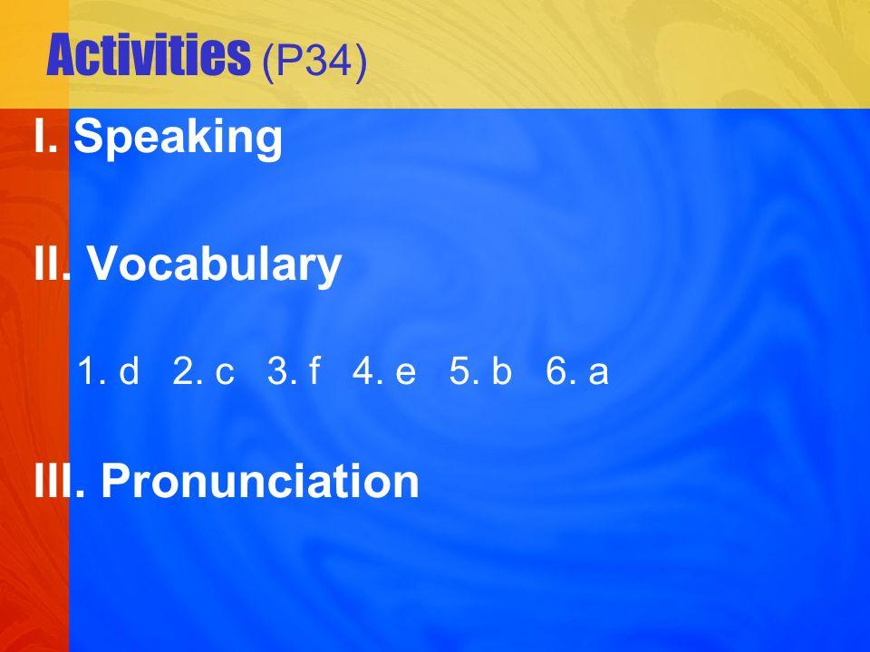 Activities (P34) I. Speaking II. Vocabulary 1. d 2. c 3. f 4. e 5. b 6. a III. Pronunciation