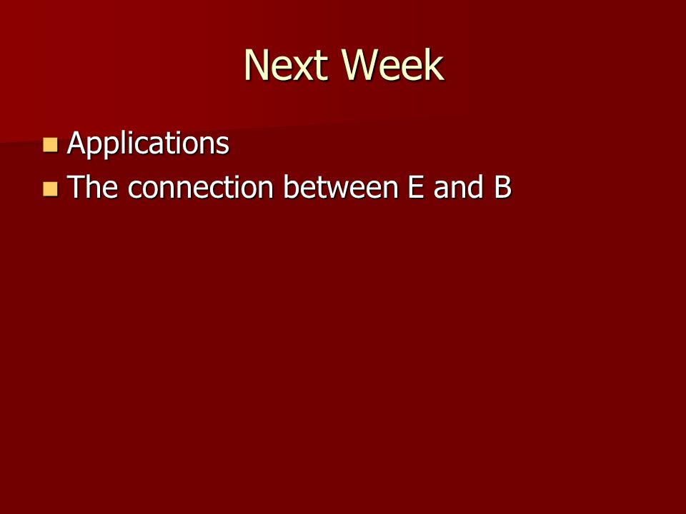 Next Week Applications Applications The connection between E and B The connection between E and B