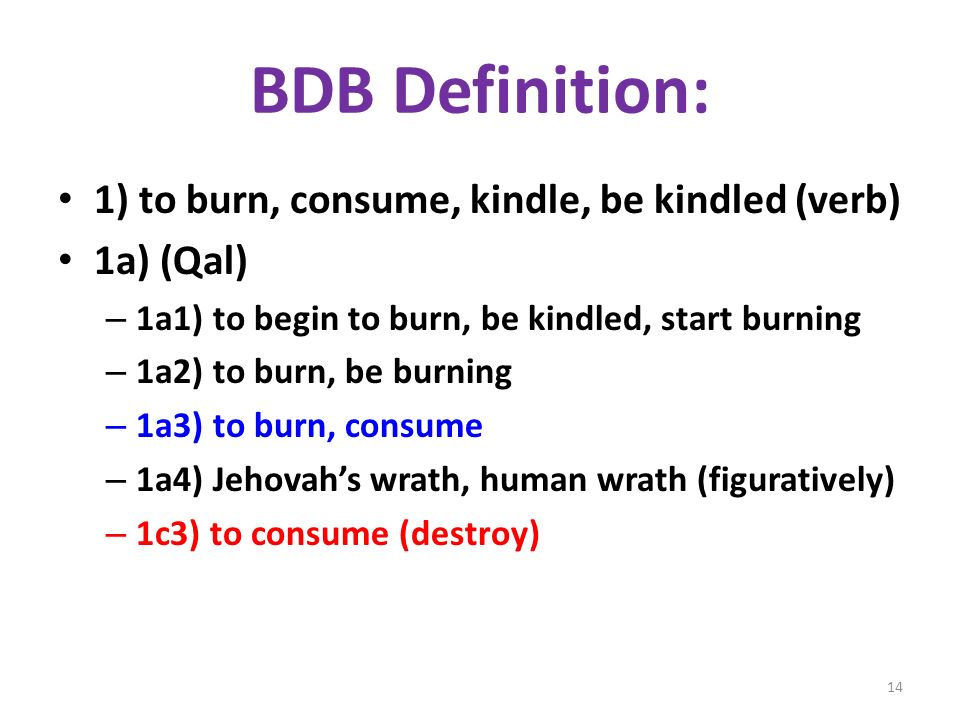 BDB Definition: 1) to burn, consume, kindle, be kindled (verb) 1a) (Qal) – 1a1) to begin to burn, be kindled, start burning – 1a2) to burn, be burning – 1a3) to burn, consume – 1a4) Jehovahs wrath, human wrath (figuratively) – 1c3) to consume (destroy) 14