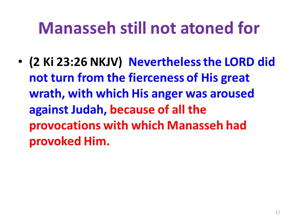 Manasseh still not atoned for (2 Ki 23:26 NKJV) Nevertheless the LORD did not turn from the fierceness of His great wrath, with which His anger was aroused against Judah, because of all the provocations with which Manasseh had provoked Him.