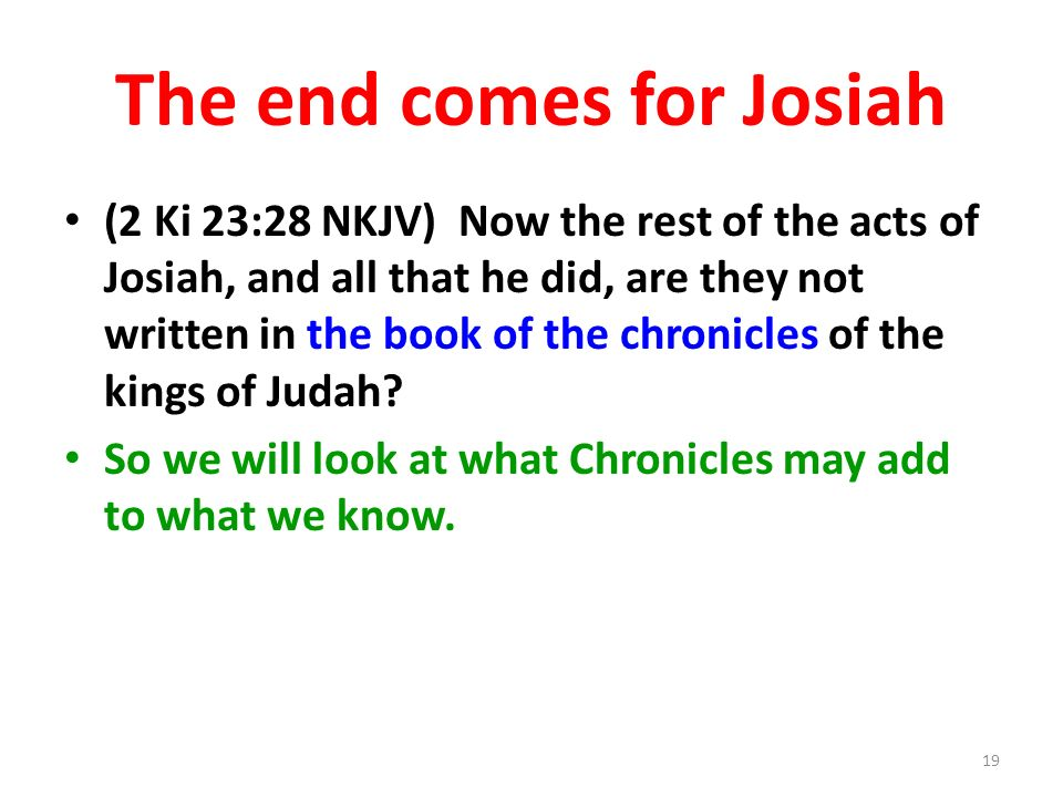 The end comes for Josiah (2 Ki 23:28 NKJV) Now the rest of the acts of Josiah, and all that he did, are they not written in the book of the chronicles of the kings of Judah.