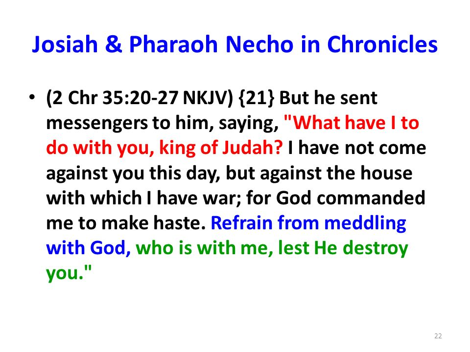 Josiah & Pharaoh Necho in Chronicles (2 Chr 35:20-27 NKJV) {21} But he sent messengers to him, saying, What have I to do with you, king of Judah.