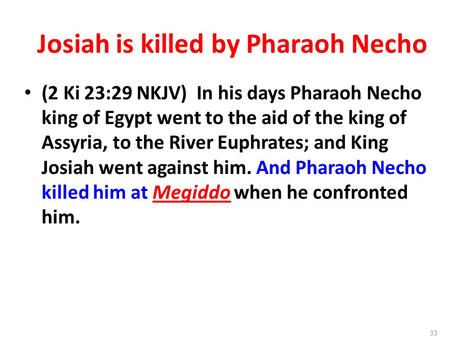 Josiah is killed by Pharaoh Necho (2 Ki 23:29 NKJV) In his days Pharaoh Necho king of Egypt went to the aid of the king of Assyria, to the River Euphrates; and King Josiah went against him.