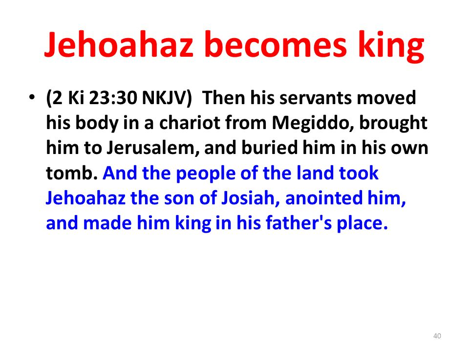 Jehoahaz becomes king (2 Ki 23:30 NKJV) Then his servants moved his body in a chariot from Megiddo, brought him to Jerusalem, and buried him in his own tomb.